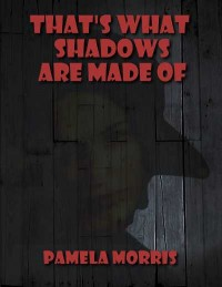 That's What Shadows Are Made Of, Pamela Morris