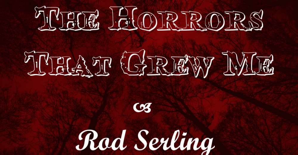 The Horrors That Grew Me – Rod Serling